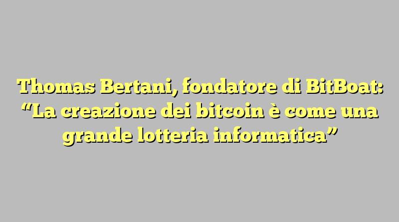 """Thomas Bertani, fondatore di BitBoat: """"La creazione dei bitcoin è come una grande lotteria informatica"""""""