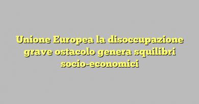 Unione Europea la disoccupazione grave ostacolo genera squilibri socio-economici