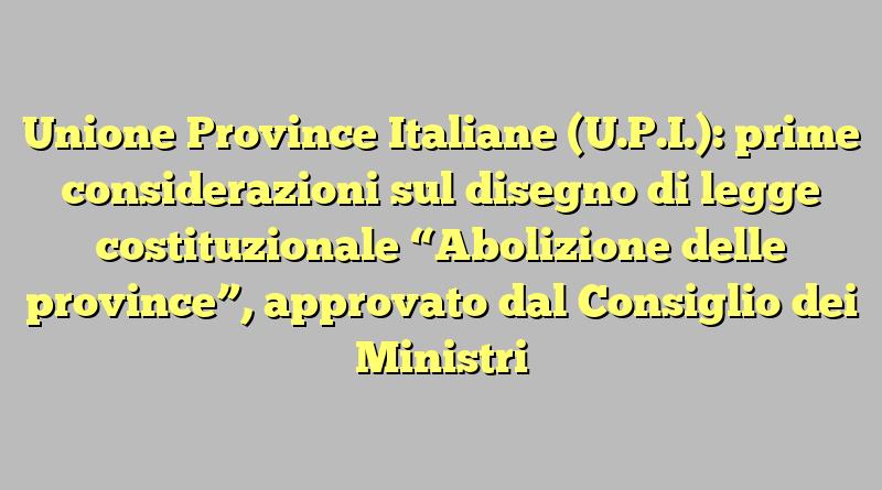 """Unione Province Italiane (U.P.I.): prime considerazioni sul disegno di legge costituzionale """"Abolizione delle province"""", approvato dal Consiglio dei Ministri"""
