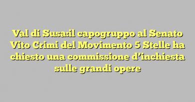 Val di Susa:il capogruppo al Senato Vito Crimi del Movimento 5 Stelle ha chiesto una commissione d'inchiesta sulle grandi opere