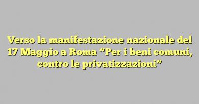 """Verso la manifestazione nazionale del 17 Maggio a Roma """"Per i beni comuni, contro le privatizzazioni"""""""