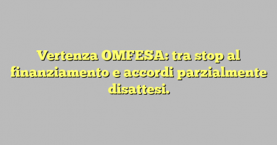 Vertenza OMFESA: tra stop al finanziamento e accordi parzialmente disattesi.