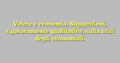 Volere è economia. Suggestioni, rigorosamente qualitative, sulla crisi degli economisti.