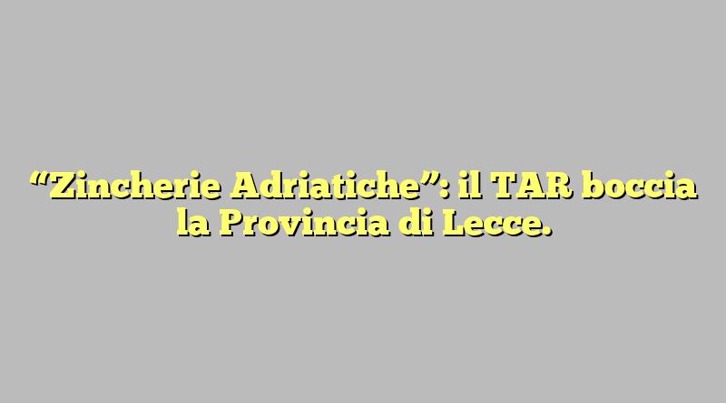 """""""Zincherie Adriatiche"""": il TAR boccia la Provincia di Lecce."""